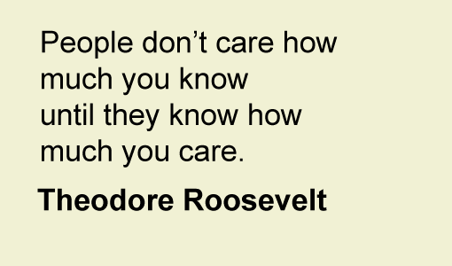 "A quote from Theodore Roosevelt ""People don't care how much you know until they know how much you care"""