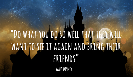 "Walt Disney quote with a magic castle in the background ""Do what you do so well that they will want to see it again and bring their friends """
