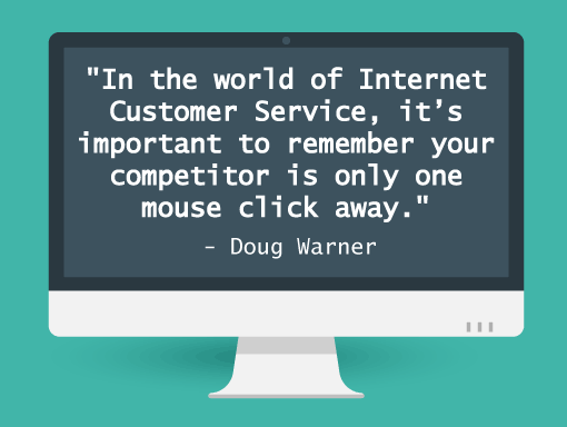 "Quote from Doug Warner:""In the world of Internet Customer Service, it's important to remember your competitor is only one click away""."