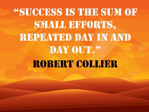 """Success is the sum of small efforts, repeated day in and day out."" – Robert Collier"