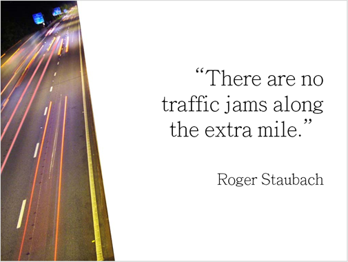 "A quote from Roger Staubach: ""There are no traffic jams along the extra mile""."