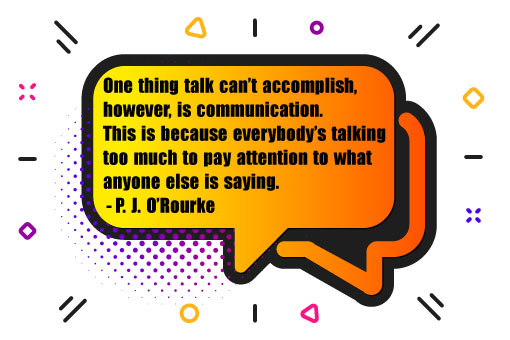 "picture of speech bubbles, with the quote ""one thing talk can't accomplish, however, is communication. This is because everybody's talking too much to pay attention to what anyone is saying by P.J.O'Rourke"