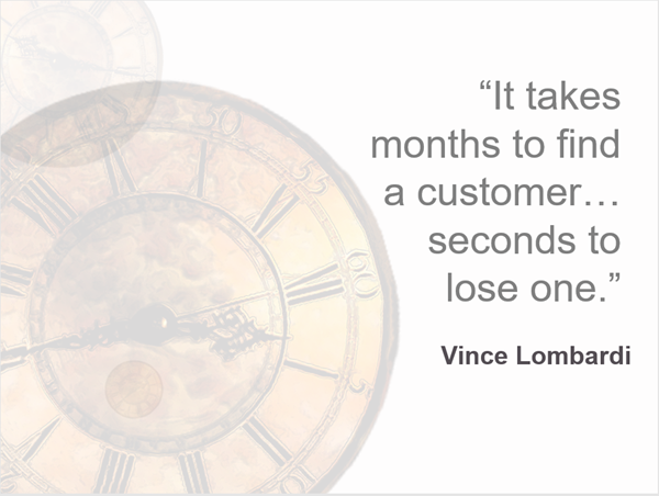 "A clock in the backgorund, with a quote from Vince Lombardi ""It takes months to find a customer... seconds to lose one."""