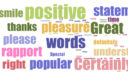 Positive statement words including: smile, positive, thanks, pleasure, great, understanding, right, rapport,please,popular, certainly, understanding