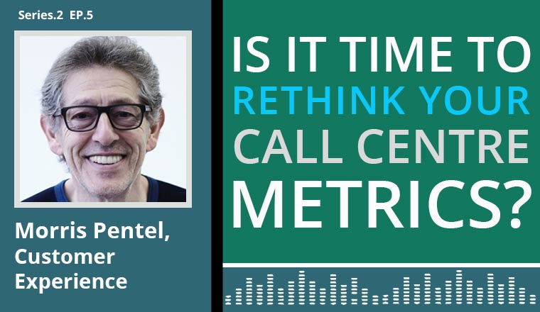Morris Pentel, A customer experience expert, talks on the contact centre podcast on 'is it time to rethink your call centre metrics?'