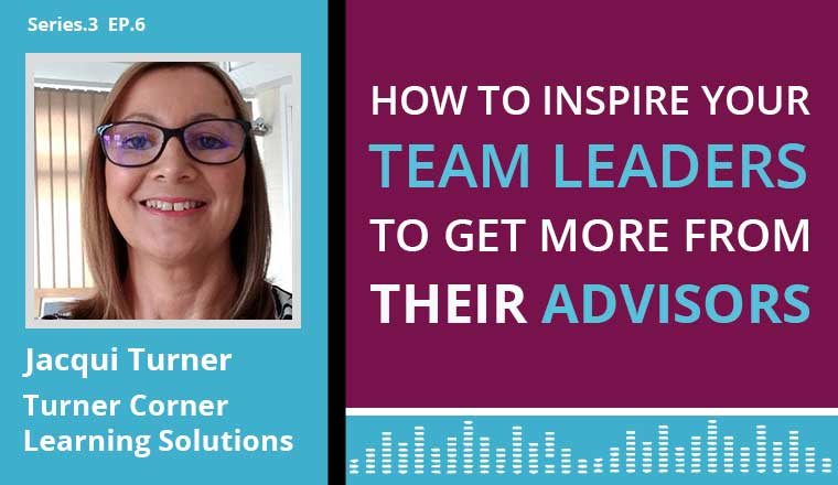 Jacqui Turner Podcast on how to inspire your team leaders to get more from their advisors