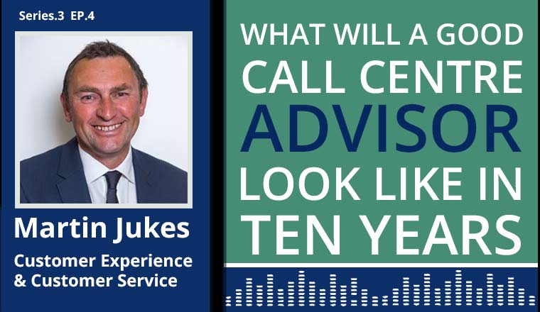 Martin Jukes Podcast on What will a good call centre advisor look like in 10 years
