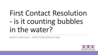 Webinar Slides for Nerys Corfield on First Contact Resolution - is it counting bubbles in the water?